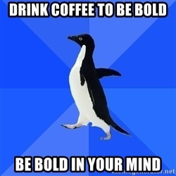 Socially Awkward Penguin - Drink coffee to be bold Be bold in your mind