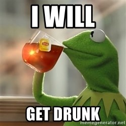 Kermit The Frog Drinking Tea - I WILL GET DRUNK