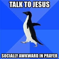 Socially Awkward Penguin - Talk to Jesus Socially awkward in prayer