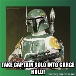 Boba Fett - take captain solo into carge hold!