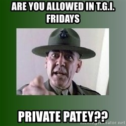 Sgt. Hartman - Are you allowed in T.G.I. Fridays Private Patey??