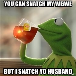 Kermit The Frog Drinking Tea - you can snatch my weave but i snatch yo husband