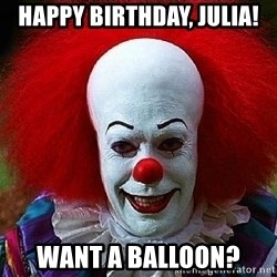 Pennywise the Clown - Happy birthday, Julia! WANT A BALLOON?