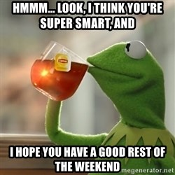 Kermit The Frog Drinking Tea - hmmm... look, i think you're super smart, and  i hope you have a good rest of the weekend