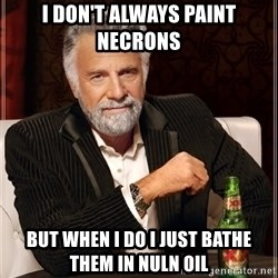 The Most Interesting Man In The World - I Don't always paint necrons But when I do I just bathe them in Nuln Oil