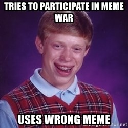Bad Luck Brian - Tries to participate in meme war Uses wrong meme