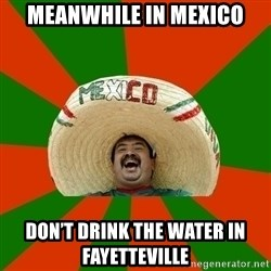 Mexico - Meanwhile in Mexico Don't drink the water in Fayetteville