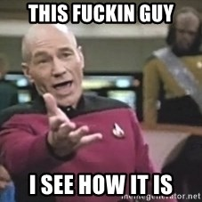 Captain Picard - This Fuckin guy I see how it is