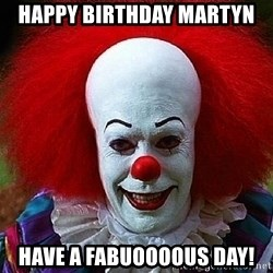 Pennywise the Clown - Happy birthday martyn  Have a fabuoooous day!