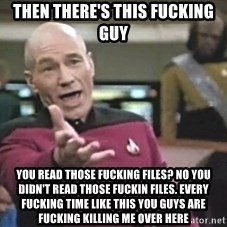 Captain Picard - Then there's this fucking guy You read those fucking files? No you didn't read those fuckin files. Every fucking time like this You guys are fucking killing me over here