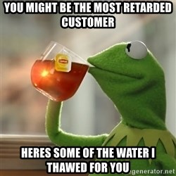 Kermit The Frog Drinking Tea - You might be the most retarded customer Heres some of the water i thawed for you