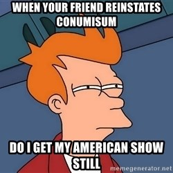 Futurama Fry - When your friend reinstates conumisum Do I get my american show still
