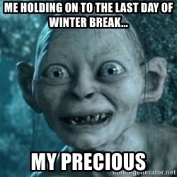 My Precious Gollum - Me holding on to the last day of Winter Break... My precious