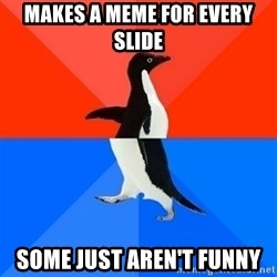 Socially Awesome Awkward Penguin - Makes a meme for every slide Some just aren't funny