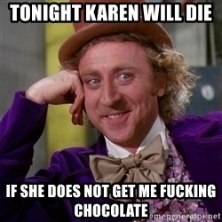 Willy Wonka - TONIGHT KAREN WILL DIE  If SHE DOES NOT GET ME FUCKING CHOCOLATE