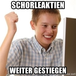 First Day on the internet kid - schorleaktien weiter gestiegen