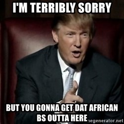Donald Trump - I'M TERRIBLY SORRY BUT YOU GONNA GET DAT AFRICAN BS OUTTA HERE