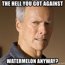 Clint Eastwood - The Hell You Got Against  Watermelon Anyway?