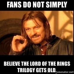one does not  - Fans do not simply  believe The Lord of the Rings Trilogy gets old.