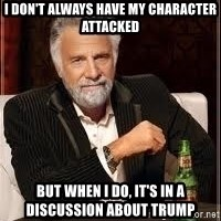 I don't always guy meme - I don't always have my character attacked But when I do, it's in a discussion about Trump