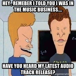 Beavis and butthead - hey , remeber i told you i was in the music business.... have you heard my latest audio track release?