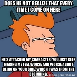 Futurama Fry - does he not realize that every time i come on here he's attacked my character. you just keep making me feel worse and worse about being on your side, which i was from the beginning.