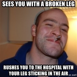Good Guy Greg - Sees you with a broken leg Rushes you to the hospital with your leg sticking in the air