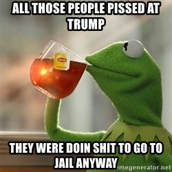 Kermit The Frog Drinking Tea - All those people pissed at Trump They were doin shit to go to jail anyway