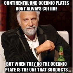 The Most Interesting Man In The World - continental and oceanic plates dont always collide  but when they do the oceanic plate is the one that subducts