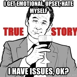 true story - i get emotional, upset, hate myself i have issues, ok?