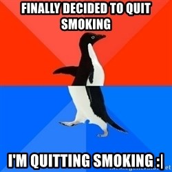 Socially Awesome Awkward Penguin - Finally decided to quit smoking I'm quitting smoking :|