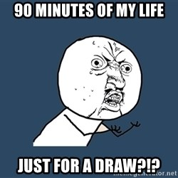 Y U No - 90 minutes of my life just for a draw?!?