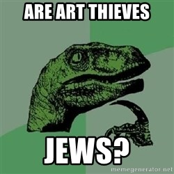 Philosoraptor - Are art thieves Jews?