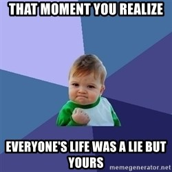 Success Kid - That moment you realize Everyone's life was a lie but yours