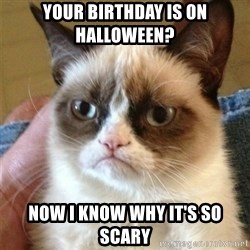 Grumpy Cat  - Your Birthday is on Halloween? Now I know why it's so scary