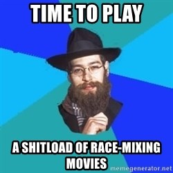 Jewish Dude - time to play a shitload of race-mixing movies