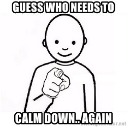 GUESS WHO YOU - guess who needs to  calm down.. again