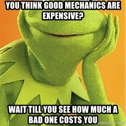 Kermit the frog - You think good mechanics are expensive? wait till you see how much a bad one costs you