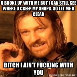 One Does Not Simply - U broke up with me but I can still see where u creep my snaps. So let me b clear Bitch I ain't fucking with you