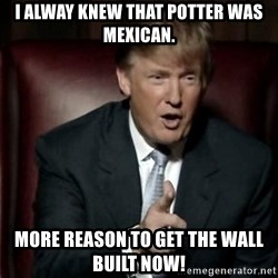 Donald Trump - I alway knew that Potter was Mexican. More reason to get the wall built NOW!