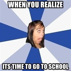 Annoying Facebook Girl - when you realize  its time to go to school