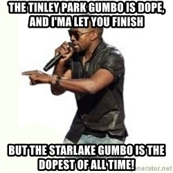 Imma Let you finish kanye west - the tinley park gumbo is dope, and i'ma let you finish but the starlake gumbo is the dopest of all time!