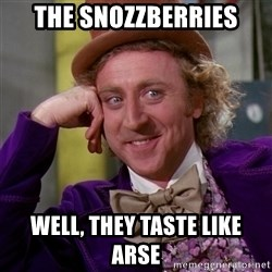 Willy Wonka - The Snozzberries Well, they taste like arse