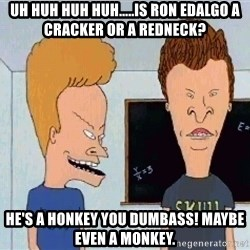 Beavis and butthead - UH HUH HUH HUH.....IS RON EDALGO A CRACKER OR A REDNECK? HE'S A HONKEY YOU DUMBASS! MAYBE EVEN A MONKEY.