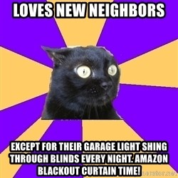 Anxiety Cat - Loves new neighbors  Except for their garage light shing through blinds every night. Amazon blackout curtain time!