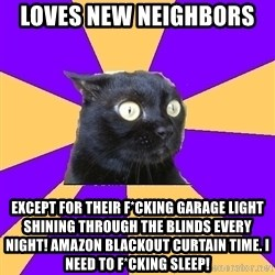 Anxiety Cat - Loves new neighbors  Except for their f*cking garage light shining through the blinds every night! Amazon blackout curtain time. I need to f*cking sleep!
