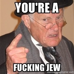Angry Old Man - You're a  Fucking jew