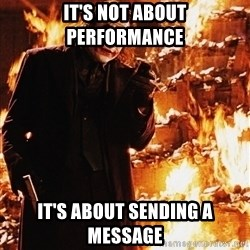 It's about sending a message - IT'S NOT ABOUT PERFORMANCE IT'S about sending a message