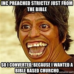Crazy funny - INC preached strictly just from the Bible So I converted, because I wanted a Bible based ChurchO