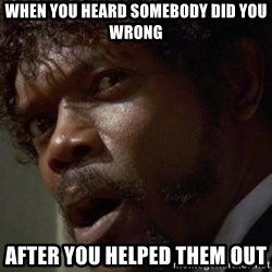 Angry Samuel L Jackson - When you heard somebody did you wrong After you helped them out